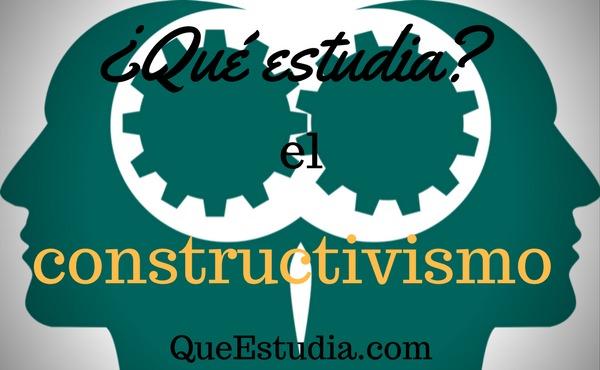 que estudia el constructivismo