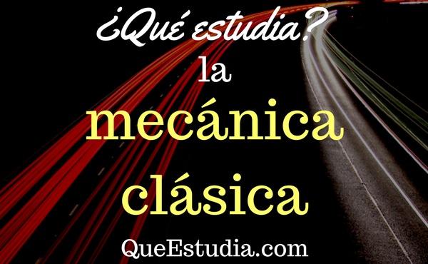 que estudia la mecanica clasica