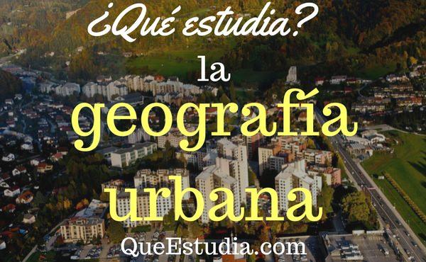 que estudia la geografia urbana