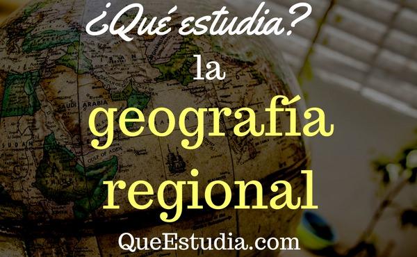 que estudia la geografia regional