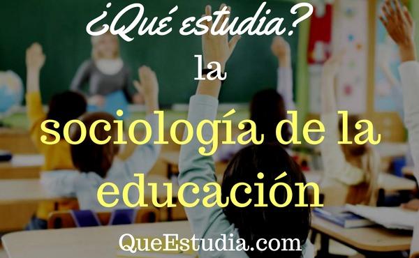 que estudia la sociologia de la educacion