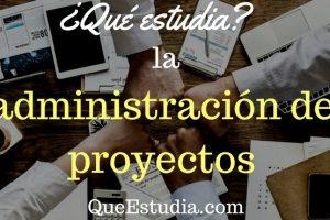que estudia la administracion de proyectos
