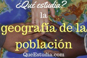 que estudia la geografia de la poblacion