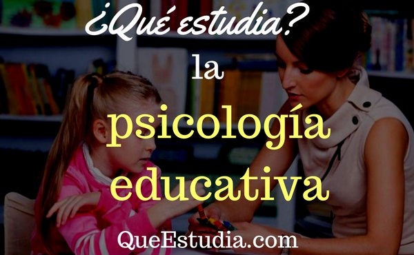 que estudia la psicologia educativa