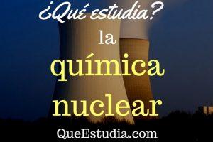 que estudia la quimica nuclear
