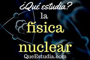 que estudia la fisica nuclear