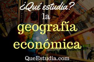 que estudia la geografia economica