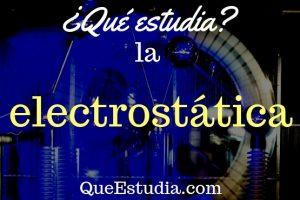 que estudia la electrostatica