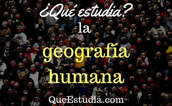 que estudia la geografía humana